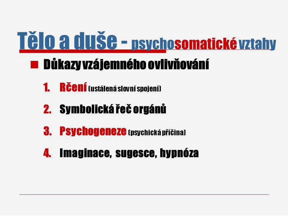 Důkazy vzájemného ovlivňování 1.Rčení (ustálená slovní spojení) 2.Symbolická řeč orgánů 3.Psychogeneze (psychická příčina) 4.Imaginace, sugesce, hypnóza Tělo a duše - psychosomatické vztahy