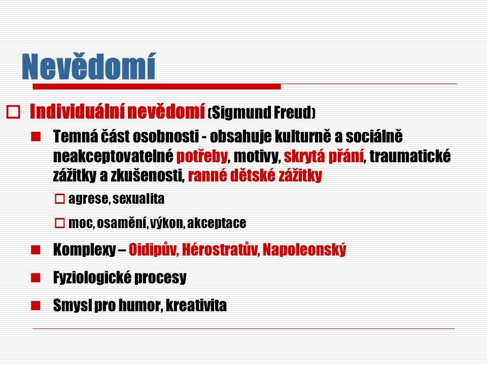 Nevědomí  Individuální nevědomí ( Sigmund Freud ) Temná část osobnosti - obsahuje kulturně a sociálně neakceptovatelné potřeby, motivy, skrytá přání, traumatické zážitky a zkušenosti, ranné dětské zážitky  agrese, sexualita  moc, osamění, výkon, akceptace Komplexy – Oidipův, Hérostratův, Napoleonský Fyziologické procesy Smysl pro humor, kreativita