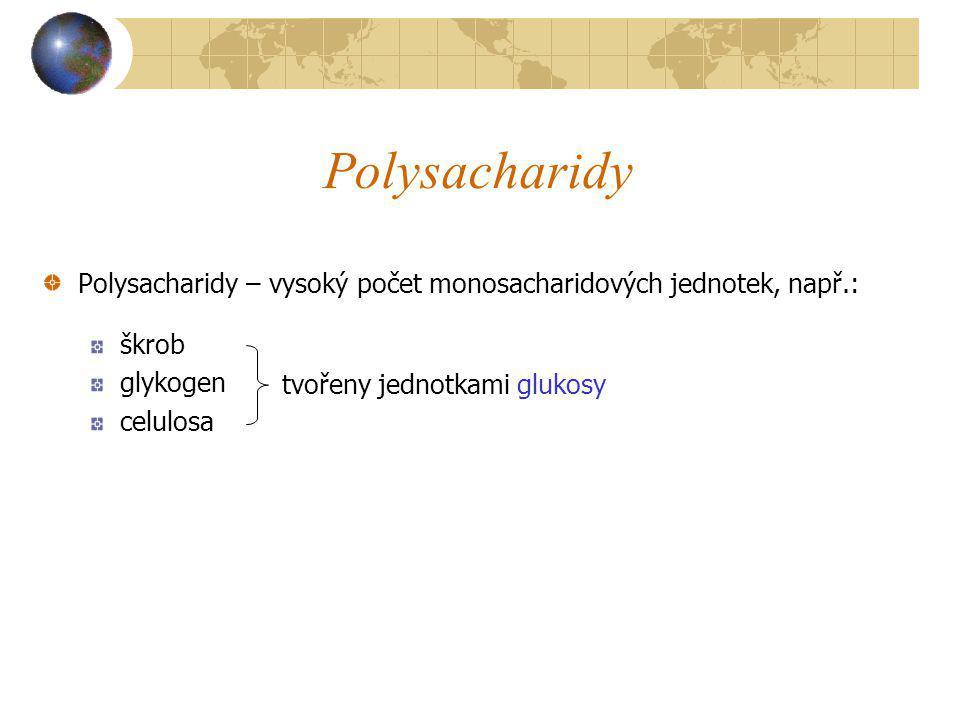 Polysacharidy Polysacharidy – vysoký počet monosacharidových jednotek, např.: škrob glykogen celulosa tvořeny jednotkami glukosy
