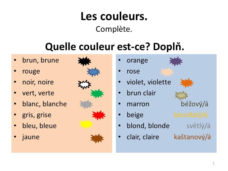 Les couleurs. Complète. Quelle couleur est-ce? Doplň. brun, brune rouge noir, noire vert, verte blanc, blanche gris, grise bleu, bleue jaune orange ro