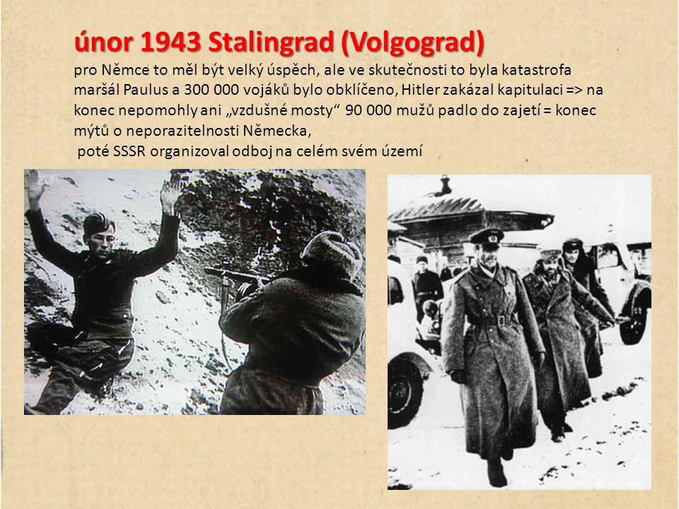"""únor 1943 Stalingrad (Volgograd) pro Němce to měl být velký úspěch, ale ve skutečnosti to byla katastrofa maršál Paulus a 300 000 vojáků bylo obklíčeno, Hitler zakázal kapitulaci => na konec nepomohly ani """"vzdušné mosty 90 000 mužů padlo do zajetí = konec mýtů o neporazitelnosti Německa, poté SSSR organizoval odboj na celém svém území"""