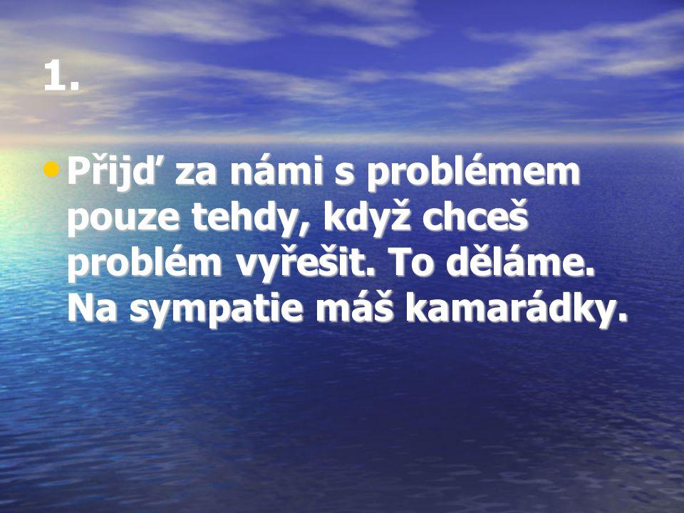 1. Přijď za námi s problémem pouze tehdy, když chceš problém vyřešit. To děláme. Na sympatie máš kamarádky. Přijď za námi s problémem pouze tehdy, kdy