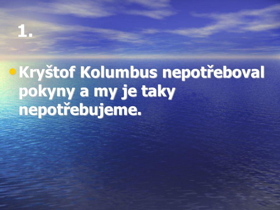 1. Kryštof Kolumbus nepotřeboval pokyny a my je taky nepotřebujeme.