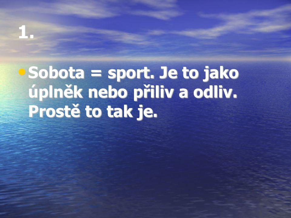 1. Sobota = sport. Je to jako úplněk nebo přiliv a odliv. Prostě to tak je. Sobota = sport. Je to jako úplněk nebo přiliv a odliv. Prostě to tak je.