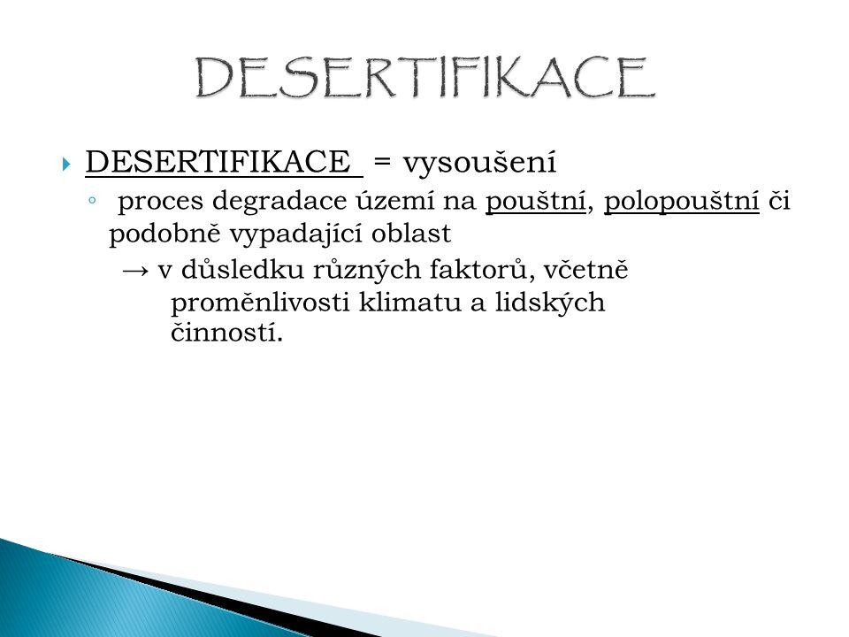  DESERTIFIKACE = vysoušení ◦ proces degradace území na pouštní, polopouštní či podobně vypadající oblast → v důsledku různých faktorů, včetně proměnl