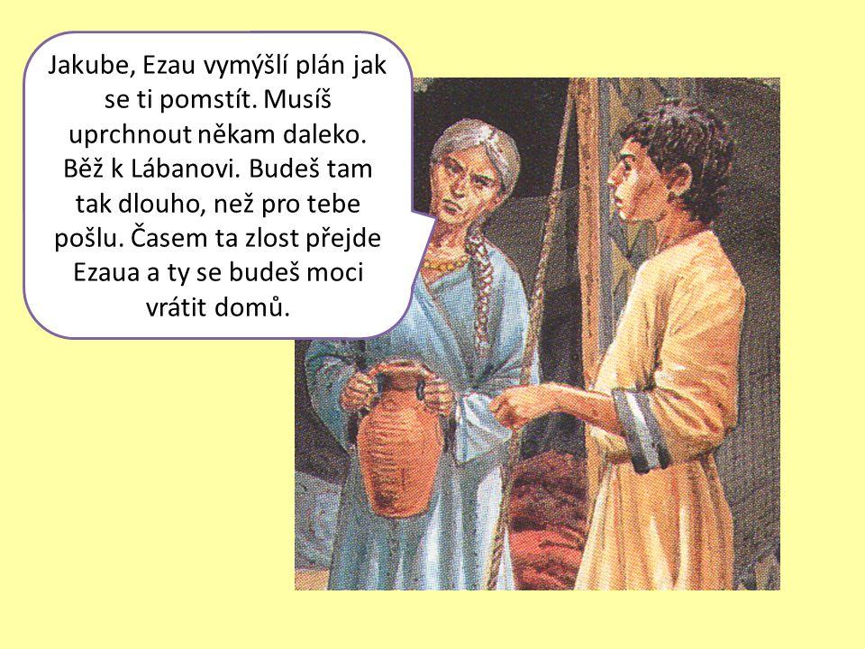 Jakube, Ezau vymýšlí plán jak se ti pomstít. Musíš uprchnout někam daleko. Běž k Lábanovi. Budeš tam tak dlouho, než pro tebe pošlu. Časem ta zlost př