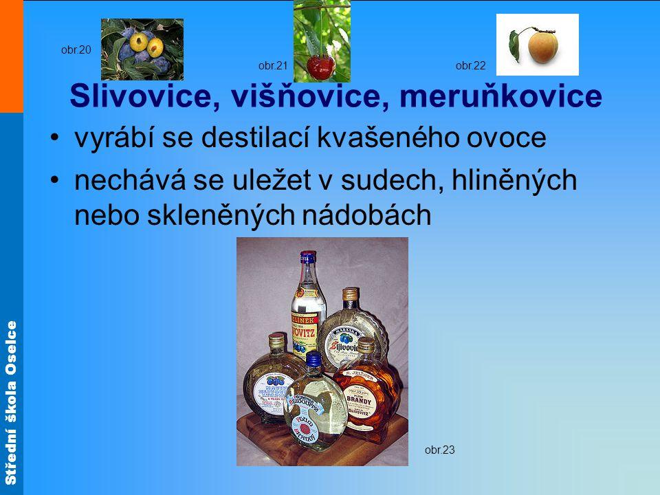 Střední škola Oselce Slivovice, višňovice, meruňkovice vyrábí se destilací kvašeného ovoce nechává se uležet v sudech, hliněných nebo skleněných nádob