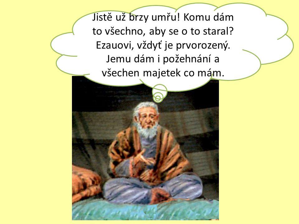 Jistě už brzy umřu! Komu dám to všechno, aby se o to staral? Ezauovi, vždyť je prvorozený. Jemu dám i požehnání a všechen majetek co mám.