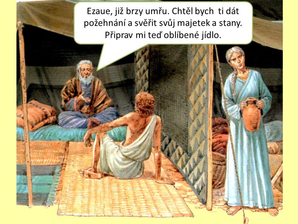 Ezaue, již brzy umřu. Chtěl bych ti dát požehnání a svěřit svůj majetek a stany. Připrav mi teď oblíbené jídlo.
