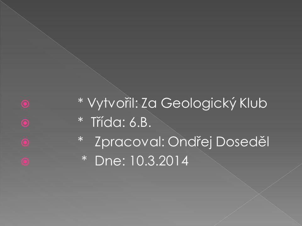  * Vytvořil: Za Geologický Klub  * Třída: 6.B.  * Zpracoval: Ondřej Doseděl  * Dne: 10.3.2014