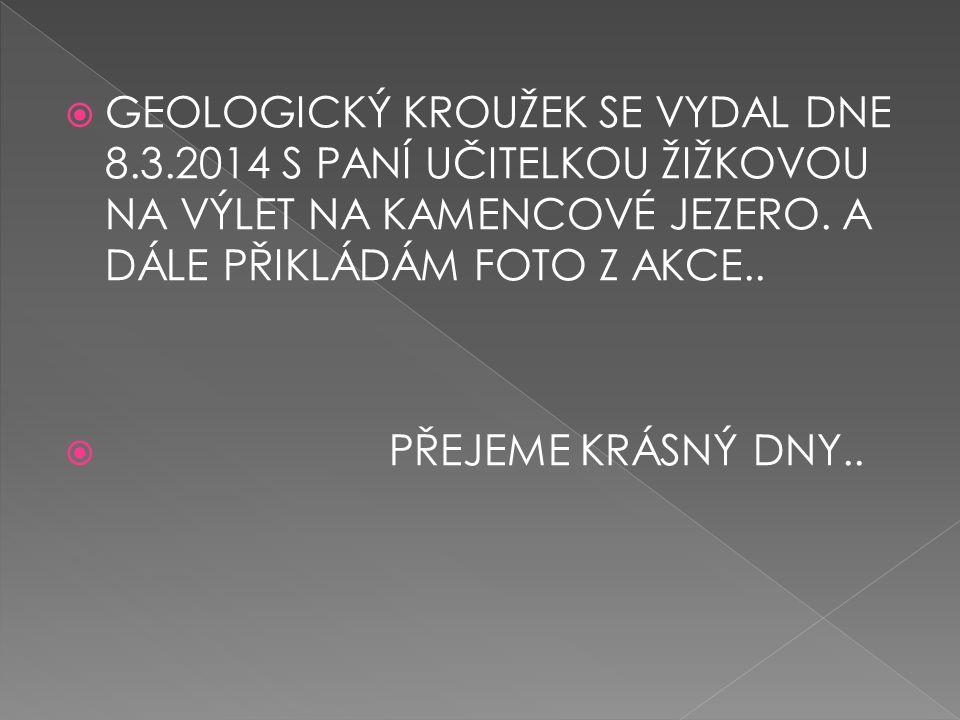  GEOLOGICKÝ KROUŽEK SE VYDAL DNE 8.3.2014 S PANÍ UČITELKOU ŽIŽKOVOU NA VÝLET NA KAMENCOVÉ JEZERO. A DÁLE PŘIKLÁDÁM FOTO Z AKCE..  PŘEJEME KRÁSNÝ DNY