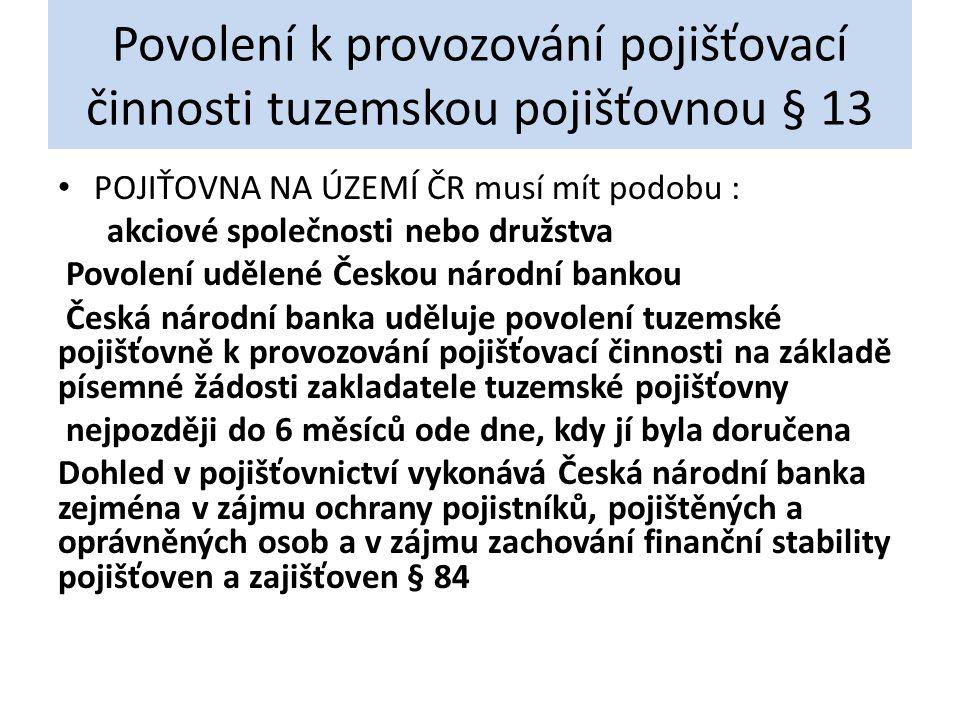 Povolení k provozování pojišťovací činnosti tuzemskou pojišťovnou § 13 POJIŤOVNA NA ÚZEMÍ ČR musí mít podobu : akciové společnosti nebo družstva Povol