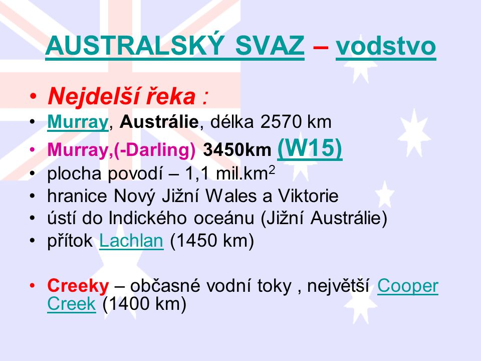 AUSTRALSKÝ SVAZAUSTRALSKÝ SVAZ – vodstvovodstvo Nejdelší řeka : Murray, Austrálie, délka 2570 kmMurray Murray,(-Darling) 3450km (W15) (W15) plocha pov