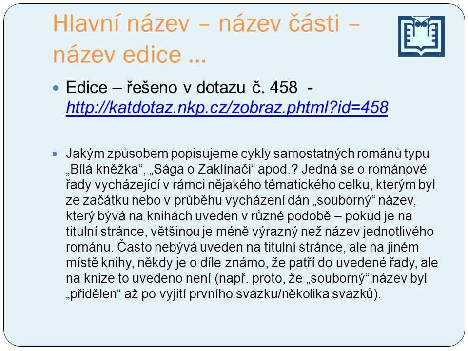 Hlavní název – název části – název edice … Edice – řešeno v dotazu č. 458 - http://katdotaz.nkp.cz/zobraz.phtml?id=458 http://katdotaz.nkp.cz/zobraz.p