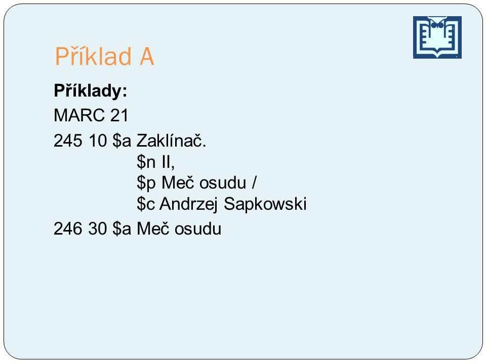 Příklad A Příklady: MARC 21 245 10 $a Zaklínač. $n II, $p Meč osudu / $c Andrzej Sapkowski 246 30 $a Meč osudu