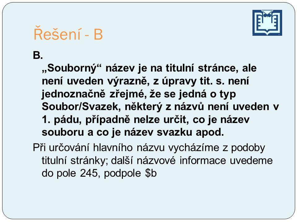 """Řešení - B B. """"Souborný"""" název je na titulní stránce, ale není uveden výrazně, z úpravy tit. s. není jednoznačně zřejmé, že se jedná o typ Soubor/Svaz"""