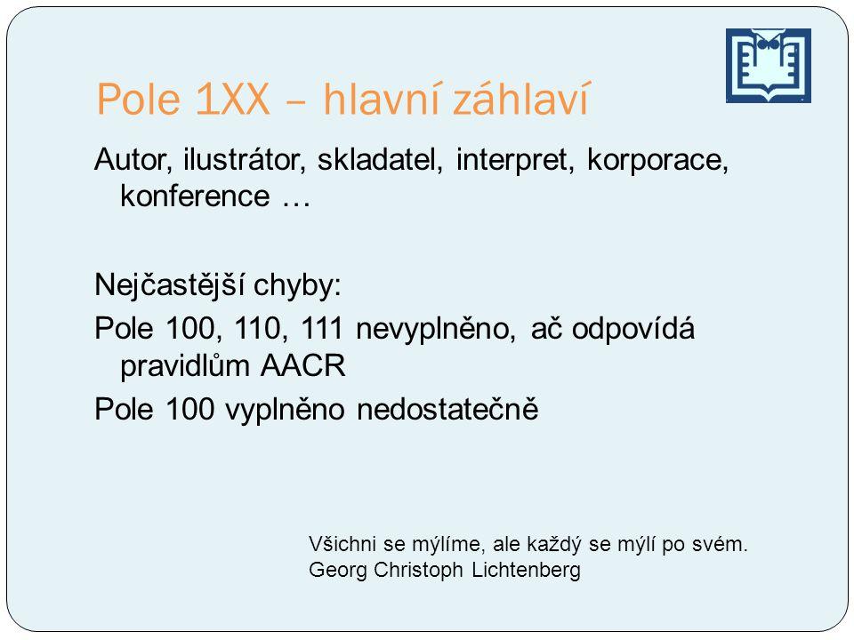 Pole 1XX – hlavní záhlaví Autor, ilustrátor, skladatel, interpret, korporace, konference … Nejčastější chyby: Pole 100, 110, 111 nevyplněno, ač odpoví