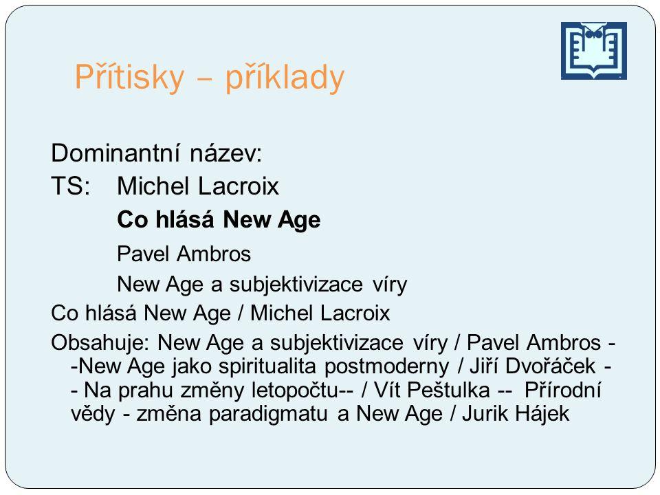 Přítisky – příklady Dominantní název: TS:Michel Lacroix Co hlásá New Age Pavel Ambros New Age a subjektivizace víry Co hlásá New Age / Michel Lacroix