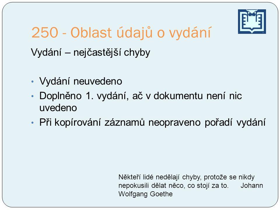 250 - Oblast údajů o vydání Vydání – nejčastější chyby Vydání neuvedeno Doplněno 1. vydání, ač v dokumentu není nic uvedeno Při kopírování záznamů neo