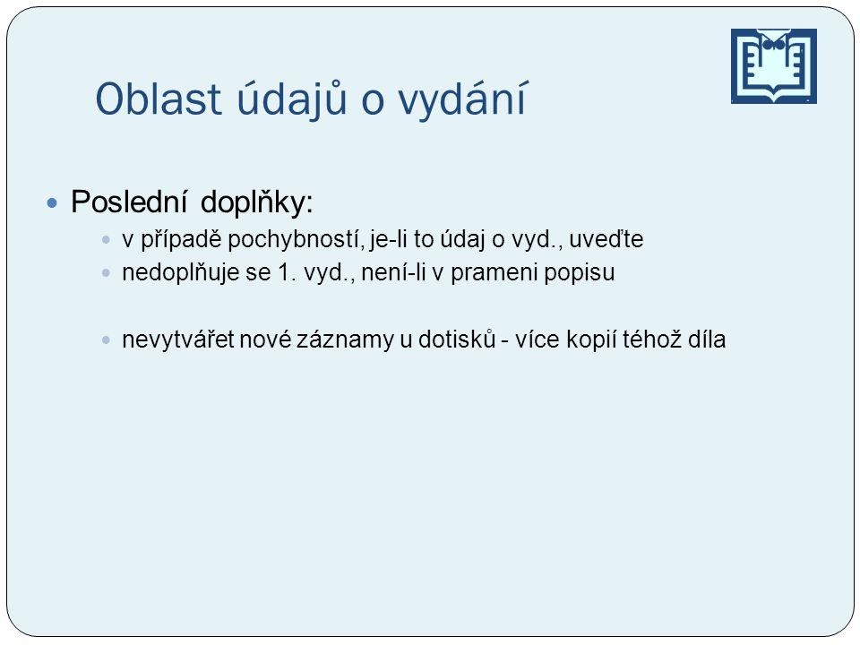 Oblast údajů o vydání Poslední doplňky: v případě pochybností, je-li to údaj o vyd., uveďte nedoplňuje se 1. vyd., není-li v prameni popisu nevytvářet
