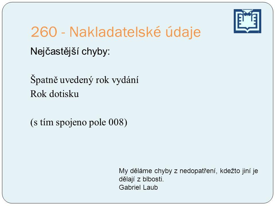 260 - Nakladatelské údaje Nejčastější chyby: Špatně uvedený rok vydání Rok dotisku (s tím spojeno pole 008) My děláme chyby z nedopatření, kdežto jiní