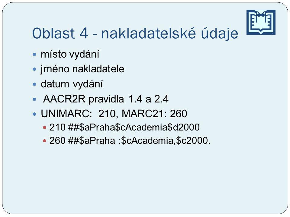 Oblast 4 - nakladatelské údaje místo vydání jméno nakladatele datum vydání AACR2R pravidla 1.4 a 2.4 UNIMARC: 210, MARC21: 260 210 ##$aPraha$cAcademia