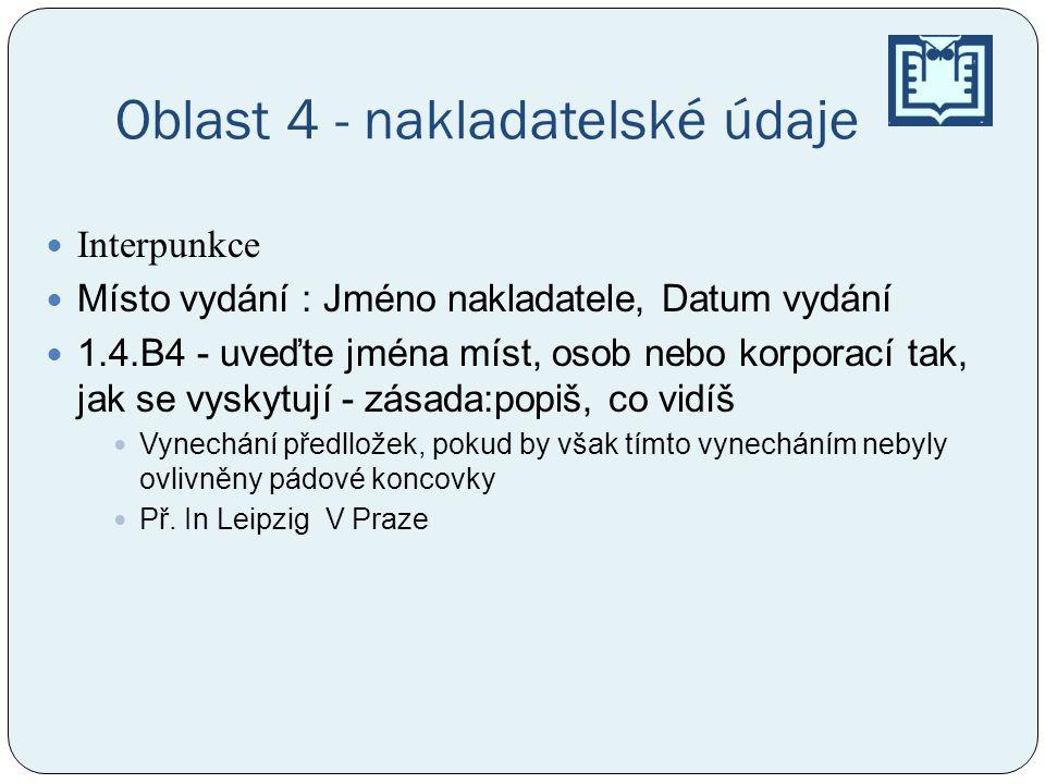 Oblast 4 - nakladatelské údaje Interpunkce Místo vydání : Jméno nakladatele, Datum vydání 1.4.B4 - uveďte jména míst, osob nebo korporací tak, jak se