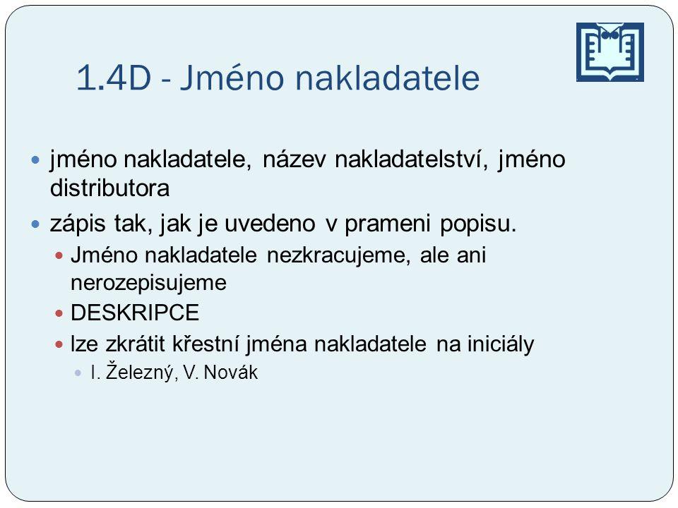 1.4D- Jméno nakladatele První slovo údaje o nakladateli se zapisuje s počátečním velkým písmenem, bez ohledu na to, zda následuje jméno nakladatele nebo jiný výraz pole musí být vždy vyplněno nakladatel neznámý - zkratka slov sine nomine (lat.