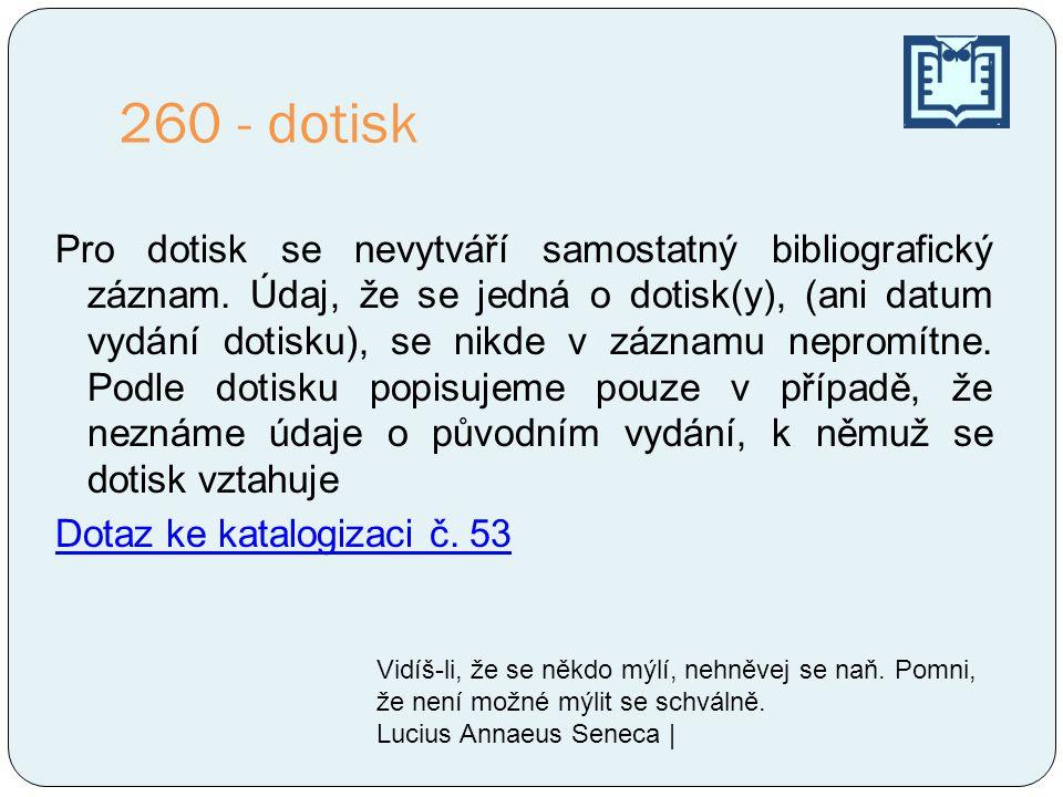260 - dotisk Pro dotisk se nevytváří samostatný bibliografický záznam. Údaj, že se jedná o dotisk(y), (ani datum vydání dotisku), se nikde v záznamu n