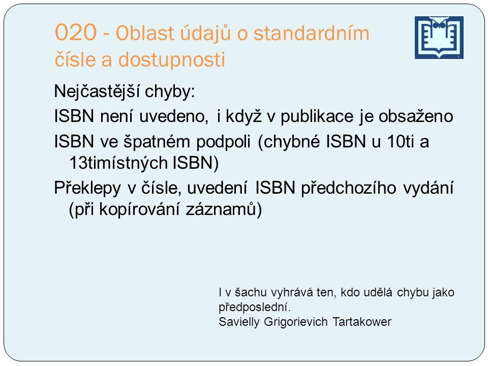 020 - Oblast údajů o standardním čísle a dostupnosti Nejčastější chyby: ISBN není uvedeno, i když v publikace je obsaženo ISBN ve špatném podpoli (chy