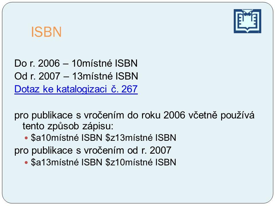 ISBN Do r. 2006 – 10místné ISBN Od r. 2007 – 13místné ISBN Dotaz ke katalogizaci č. 267 pro publikace s vročením do roku 2006 včetně používá tento způ