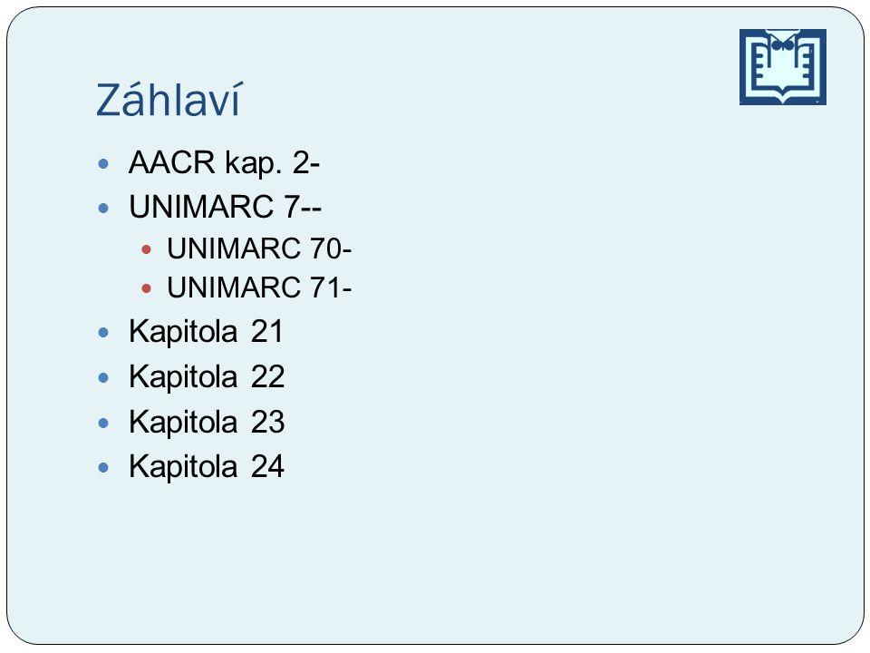 Záhlaví AACR kap. 2- UNIMARC 7-- UNIMARC 70- UNIMARC 71- Kapitola 21 Kapitola 22 Kapitola 23 Kapitola 24