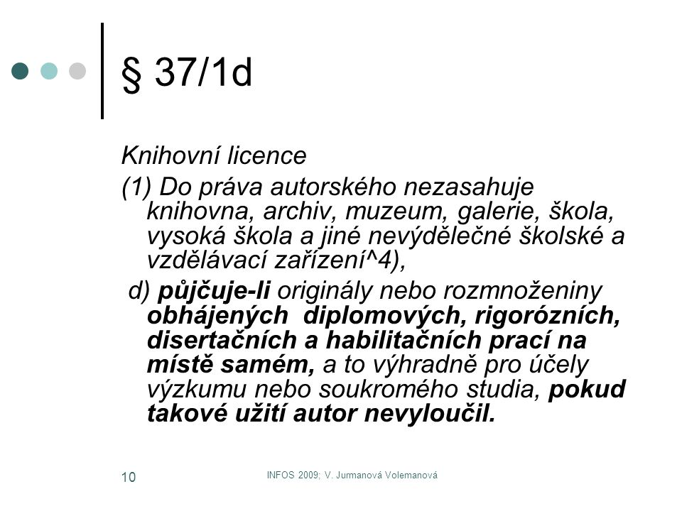 INFOS 2009; V. Jurmanová Volemanová 10 § 37/1d Knihovní licence (1) Do práva autorského nezasahuje knihovna, archiv, muzeum, galerie, škola, vysoká šk