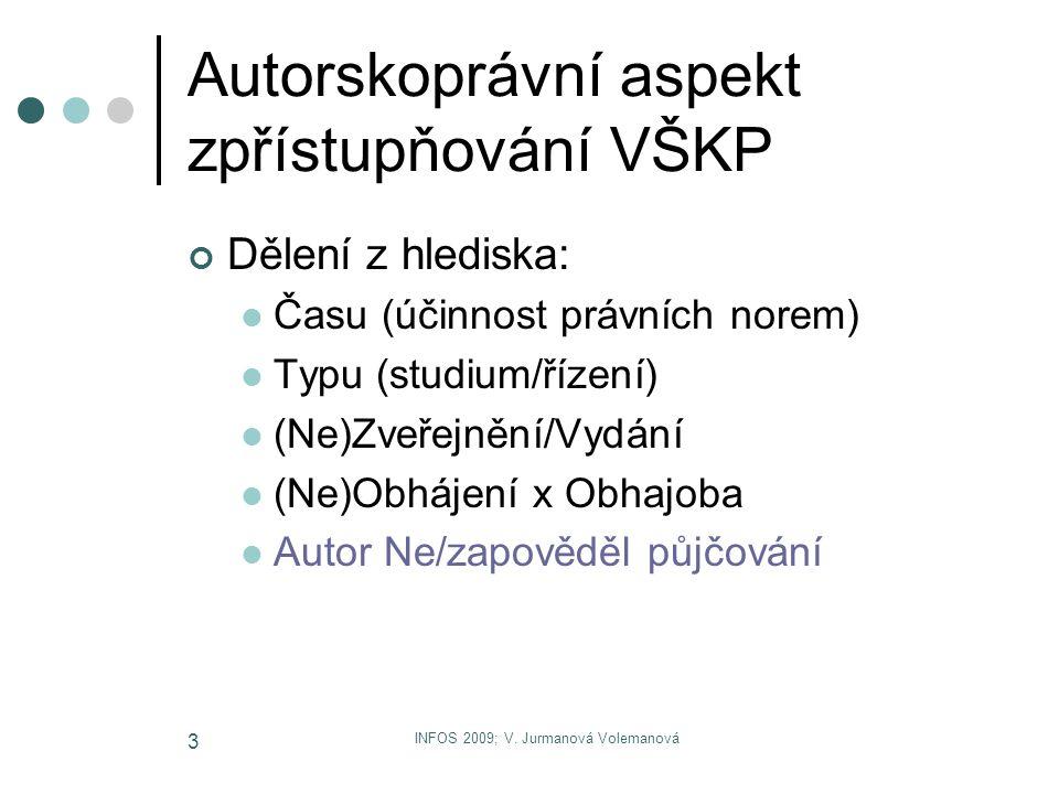INFOS 2009; V. Jurmanová Volemanová 3 Autorskoprávní aspekt zpřístupňování VŠKP Dělení z hlediska: Času (účinnost právních norem) Typu (studium/řízení