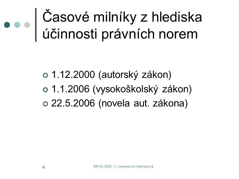 INFOS 2009; V. Jurmanová Volemanová 4 Časové milníky z hlediska účinnosti právních norem 1.12.2000 (autorský zákon) 1.1.2006 (vysokoškolský zákon) 22.