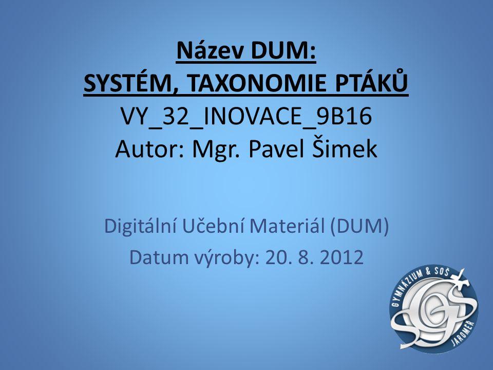 Název DUM: SYSTÉM, TAXONOMIE PTÁKŮ VY_32_INOVACE_9B16 Autor: Mgr. Pavel Šimek Digitální Učební Materiál (DUM) Datum výroby: 20. 8. 2012