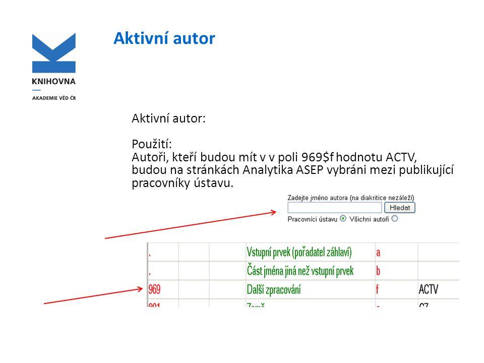 Aktivní autor Aktivní autor: Použití: Autoři, kteří budou mít v v poli 969$f hodnotu ACTV, budou na stránkách Analytika ASEP vybráni mezi publikující pracovníky ústavu.