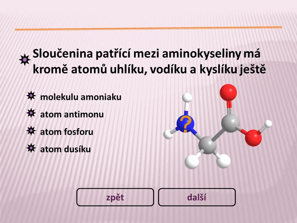 Sloučenina patřící mezi aminokyseliny má kromě atomů uhlíku, vodíku a kyslíku ještě molekulu amoniaku atom antimonu atom fosforu atom dusíku dalšízpět