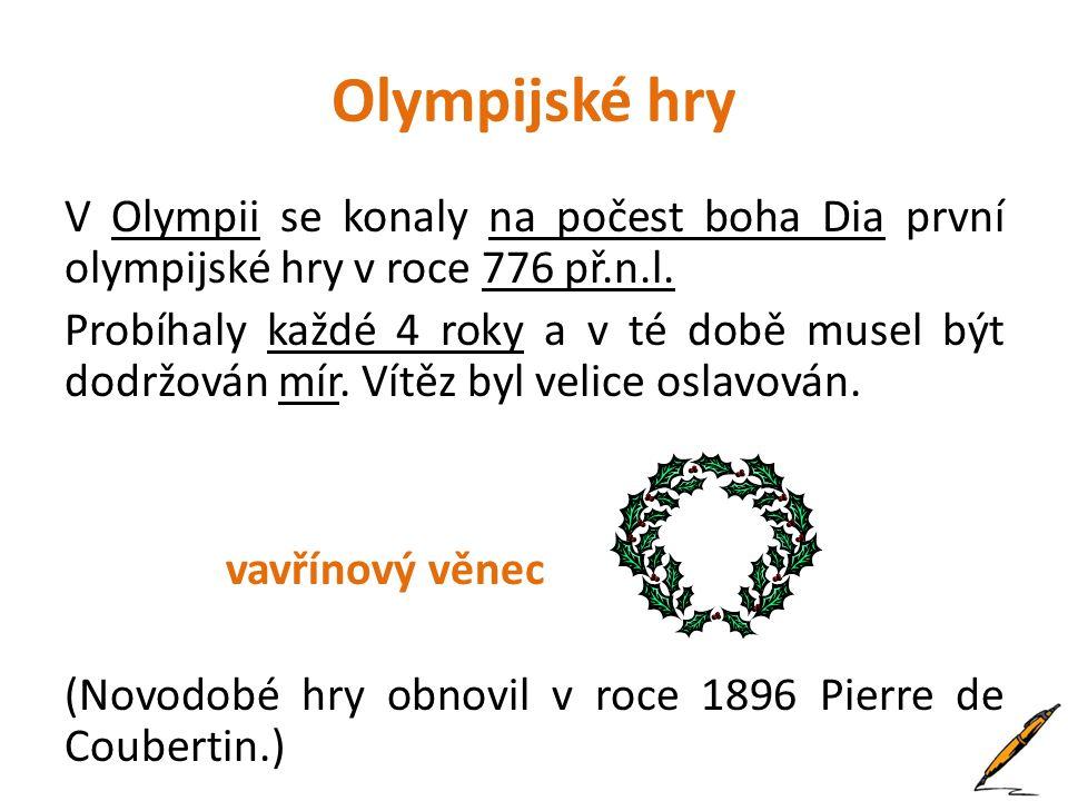 Olympijské hry V Olympii se konaly na počest boha Dia první olympijské hry v roce 776 př.n.l. Probíhaly každé 4 roky a v té době musel být dodržován m