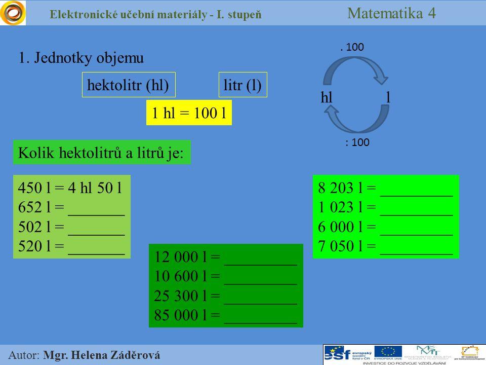Elektronické učební materiály - I. stupeň Matematika 4 Autor: Mgr. Helena Záděrová 1. Jednotky objemu hektolitr (hl)litr (l) 1 hl = 100 l hll. 100 : 1