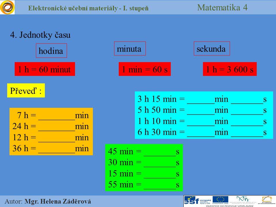 Elektronické učební materiály - I. stupeň Matematika 4 Autor: Mgr. Helena Záděrová 4. Jednotky času hodina minutasekunda 1 h = 60 minut1 min = 60 s1 h