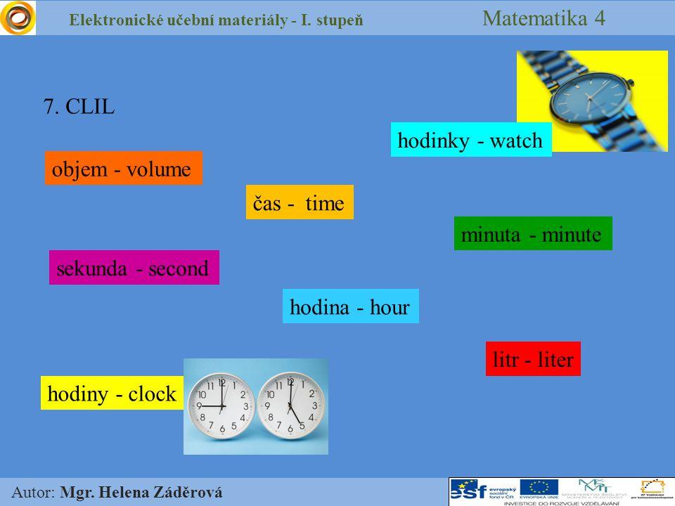 Elektronické učební materiály - I. stupeň Matematika 4 Autor: Mgr. Helena Záděrová 7. CLIL objem - volume čas - time hodina - hour minuta - minute sek