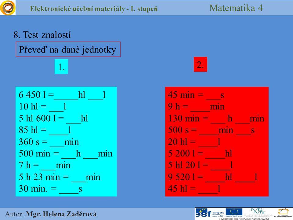 Elektronické učební materiály - I. stupeň Matematika 4 Autor: Mgr. Helena Záděrová 8. Test znalostí Převeď na dané jednotky 1. 2. 6 450 l =_____hl ___