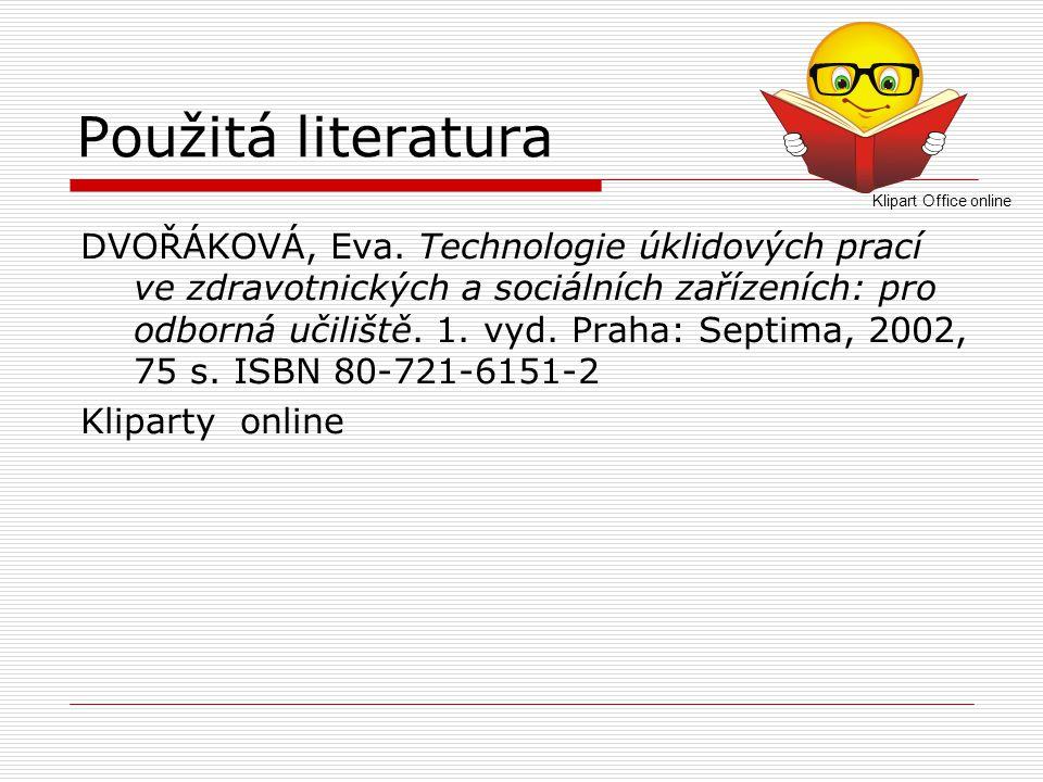Použitá literatura DVOŘÁKOVÁ, Eva. Technologie úklidových prací ve zdravotnických a sociálních zařízeních: pro odborná učiliště. 1. vyd. Praha: Septim