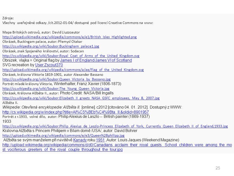 25 Zdroje: Všechny uveřejněné odkazy /cit.2012-01-04/ dostupné pod licencí Creative Commons na www: Mapa Britských ostrovů, autor: David Liuzzoautor http://upload.wikimedia.org/wikipedia/commons/e/e1/British_Isles_Highlighted.png Obrázek, Buckingam palace, autor: Přemysl Otakar http://cs.wikipedia.org/wiki/Soubor:Buckingham_palace1.jpg Obrázek, znak Spojeného království, autor: Sodacan http://cs.wikipedia.org/wiki/Soubor:Royal_Coat_of_Arms_of_the_United_Kingdom.svg Obr á zek, vlajka = Original flag by James I of England/James VI of Scotland SVG recreation by User:Zscout370 James I of England/James VI of Scotland User:Zscout370 http://upload.wikimedia.org/wikipedia/commons/a/ae/Flag_of_the_United_Kingdom.svg Obrázek, královna Viktorie 1819-1901, autor Alexander Bassano http://cs.wikipedia.org/wiki/Soubor:Queen_Victoria_by_Bassano.jpg Portrét mladé královny Viktorie, Winterhalter, Franz Xavier (1806-1873) http://cs.wikipedia.org/wiki/Soubor:The_Young_Queen_Victoria.jpg Obrázek, Královna Alžběta II., autor: Photo Credit: NASA/Bill Ingalls http://cs.wikipedia.org/wiki/Soubor:Elizabeth_II_greets_NASA_GSFC_employees,_May_8,_2007.jpg Alžběta II.