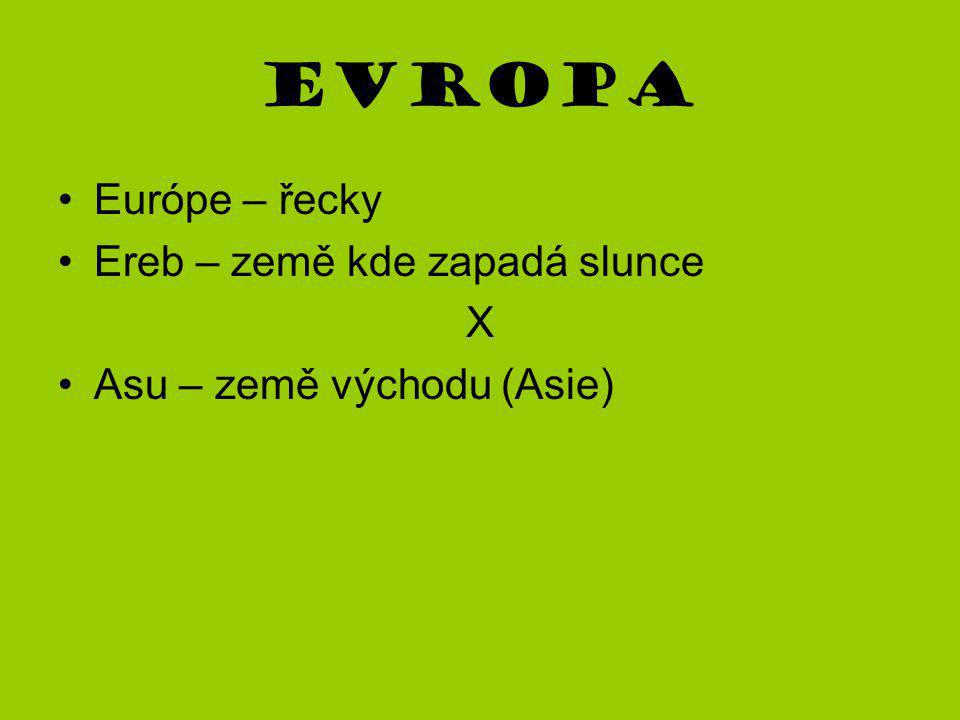Európe – řecky Ereb – země kde zapadá slunce X Asu – země východu (Asie)