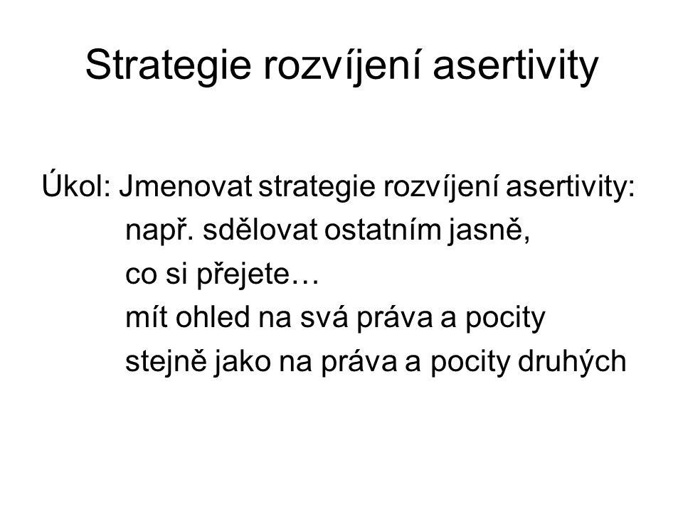 Strategie rozvíjení asertivity Úkol: Jmenovat strategie rozvíjení asertivity: např. sdělovat ostatním jasně, co si přejete… mít ohled na svá práva a p
