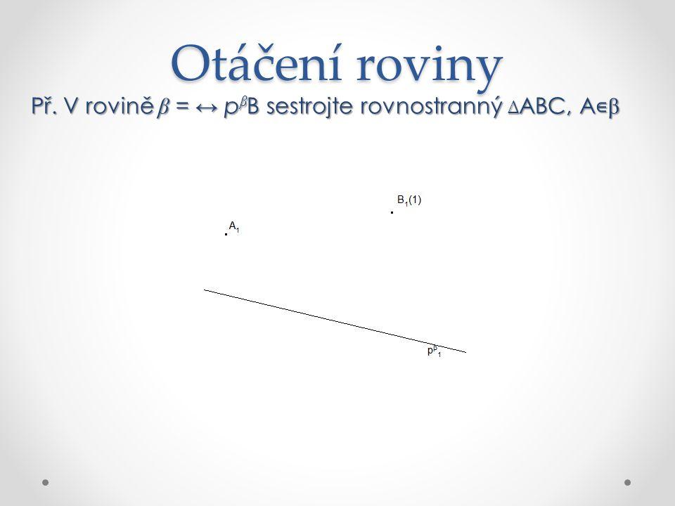 Otáčení roviny Př. V rovině β = ↔ p β B sestrojte rovnostranný ∆ ABC, A ∊ β