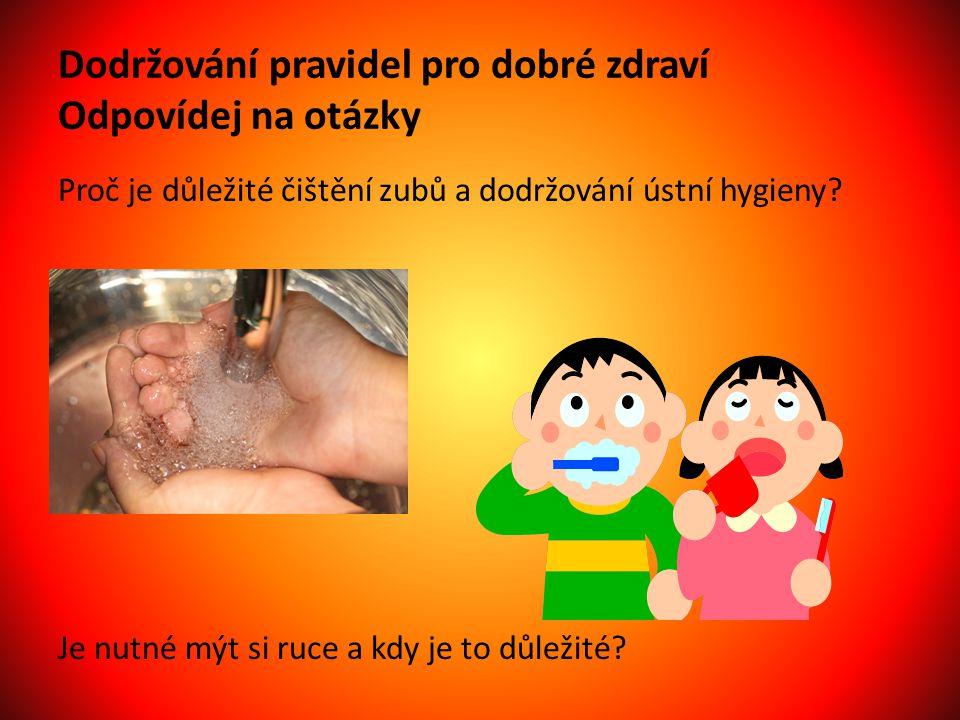 Dodržování pravidel pro dobré zdraví Odpovídej na otázky Proč je důležité čištění zubů a dodržování ústní hygieny.