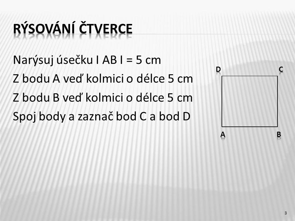 Narýsuj úsečku I AB I = 5 cm Z bodu A veď kolmici o délce 5 cm Z bodu B veď kolmici o délce 5 cm Spoj body a zaznač bod C a bod D 3